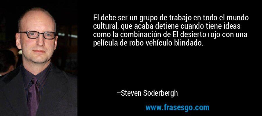 El debe ser un grupo de trabajo en todo el mundo cultural, que acaba detiene cuando tiene ideas como la combinación de El desierto rojo con una película de robo vehículo blindado. – Steven Soderbergh
