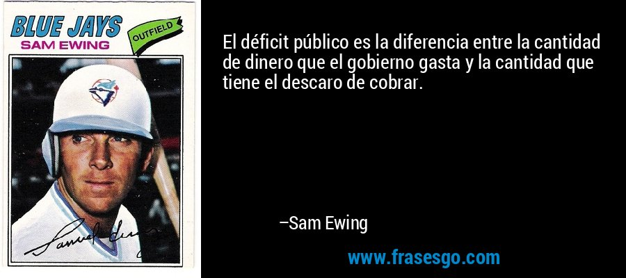 El déficit público es la diferencia entre la cantidad de dinero que el gobierno gasta y la cantidad que tiene el descaro de cobrar. – Sam Ewing