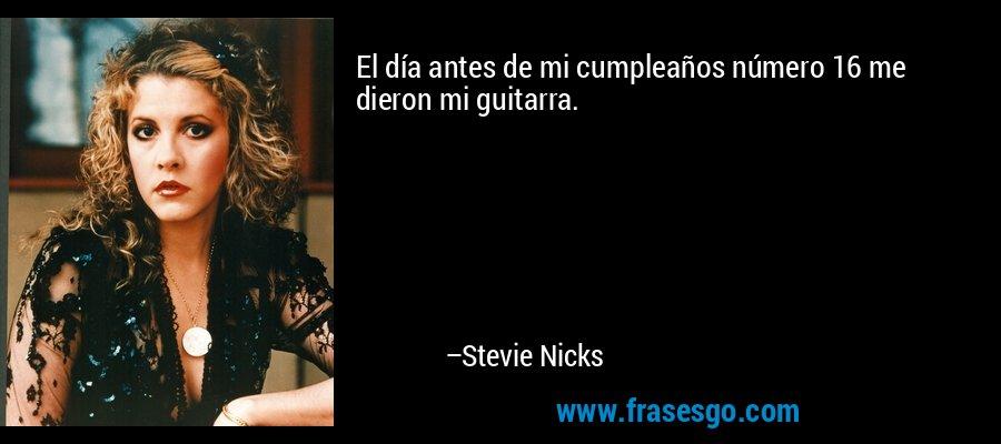 El día antes de mi cumpleaños número 16 me dieron mi guitarra. – Stevie Nicks