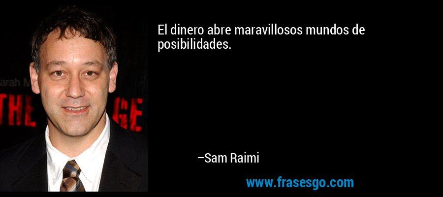 El dinero abre maravillosos mundos de posibilidades. – Sam Raimi