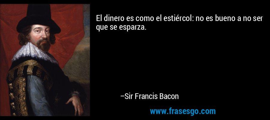 El dinero es como el estiércol: no es bueno a no ser que se esparza. – Sir Francis Bacon