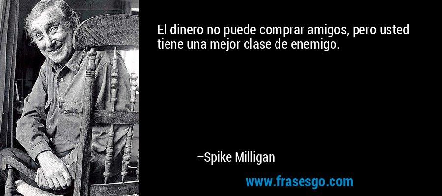 El dinero no puede comprar amigos, pero usted tiene una mejor clase de enemigo. – Spike Milligan
