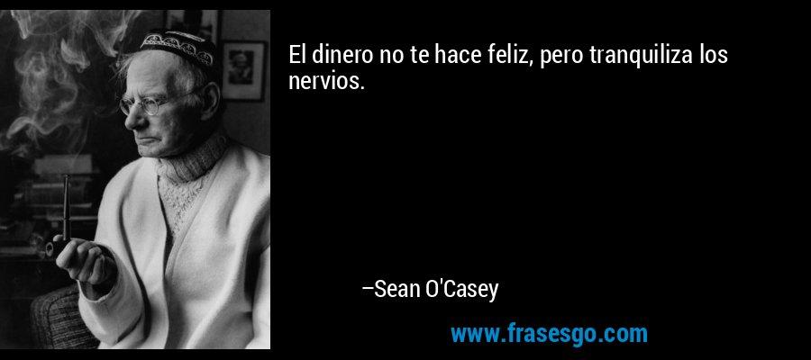 El dinero no te hace feliz, pero tranquiliza los nervios. – Sean O'Casey