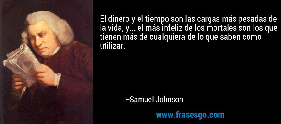 El dinero y el tiempo son las cargas más pesadas de la vida, y... el más infeliz de los mortales son los que tienen más de cualquiera de lo que saben cómo utilizar. – Samuel Johnson
