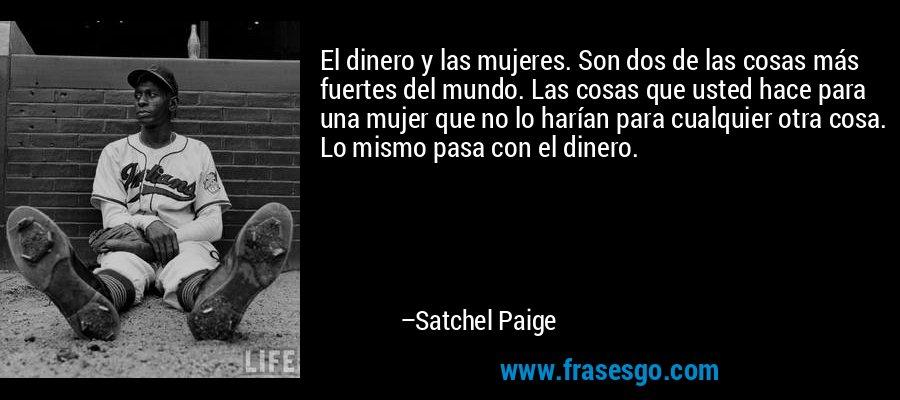 El dinero y las mujeres. Son dos de las cosas más fuertes del mundo. Las cosas que usted hace para una mujer que no lo harían para cualquier otra cosa. Lo mismo pasa con el dinero. – Satchel Paige