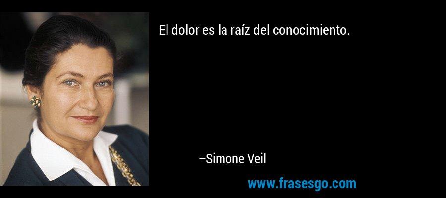 El dolor es la raíz del conocimiento. – Simone Veil