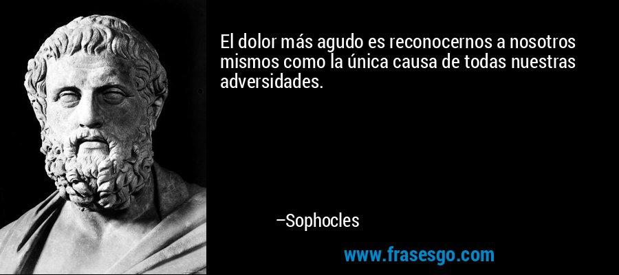 El dolor más agudo es reconocernos a nosotros mismos como la única causa de todas nuestras adversidades. – Sophocles