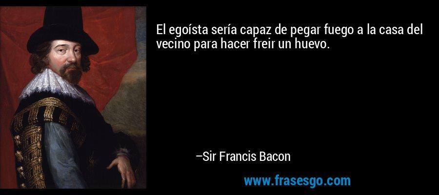 El egoísta sería capaz de pegar fuego a la casa del vecino para hacer freir un huevo. – Sir Francis Bacon