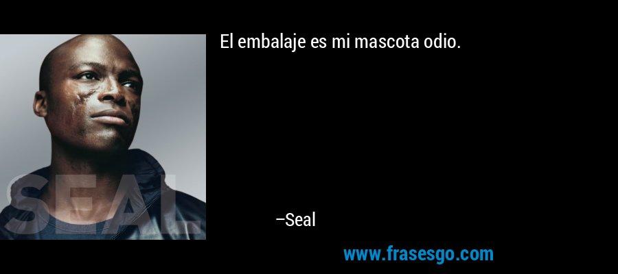 El embalaje es mi mascota odio. – Seal