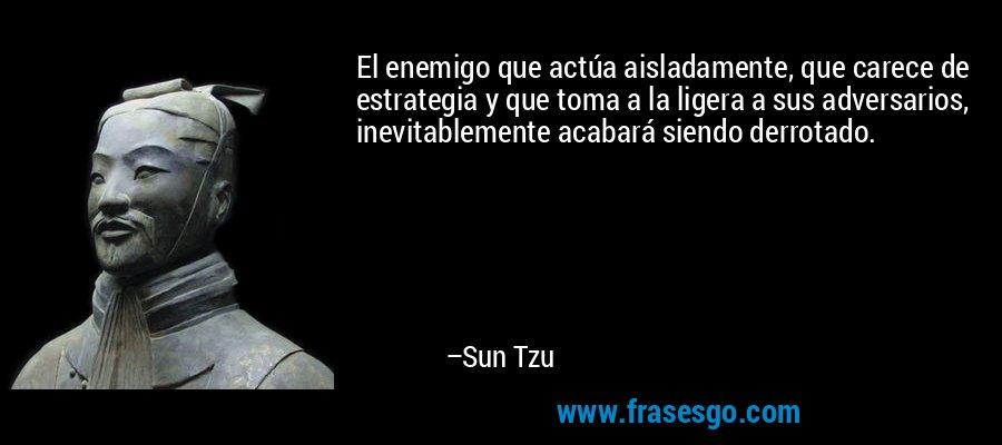El enemigo que actúa aisladamente, que carece de estrategia y que toma a la ligera a sus adversarios, inevitablemente acabará siendo derrotado. – Sun Tzu