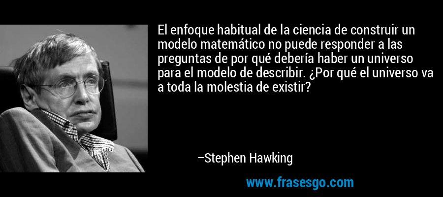 El enfoque habitual de la ciencia de construir un modelo matemático no puede responder a las preguntas de por qué debería haber un universo para el modelo de describir. ¿Por qué el universo va a toda la molestia de existir? – Stephen Hawking