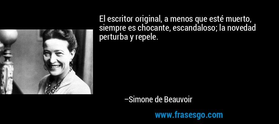 El escritor original, a menos que esté muerto, siempre es chocante, escandaloso; la novedad perturba y repele. – Simone de Beauvoir