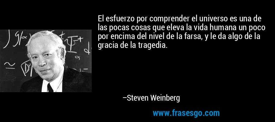 El esfuerzo por comprender el universo es una de las pocas cosas que eleva la vida humana un poco por encima del nivel de la farsa, y le da algo de la gracia de la tragedia. – Steven Weinberg