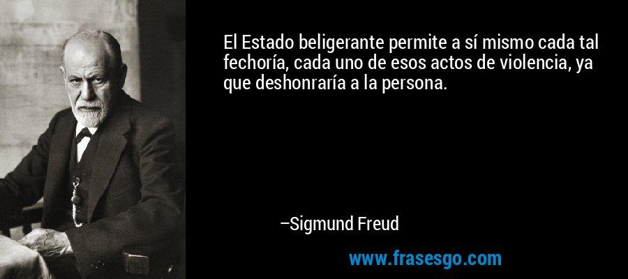 El Estado beligerante permite a sí mismo cada tal fechoría, cada uno de esos actos de violencia, ya que deshonraría a la persona. – Sigmund Freud