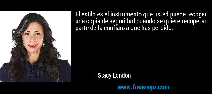 El estilo es el instrumento que usted puede recoger una copia de seguridad cuando se quiere recuperar parte de la confianza que has perdido. – Stacy London