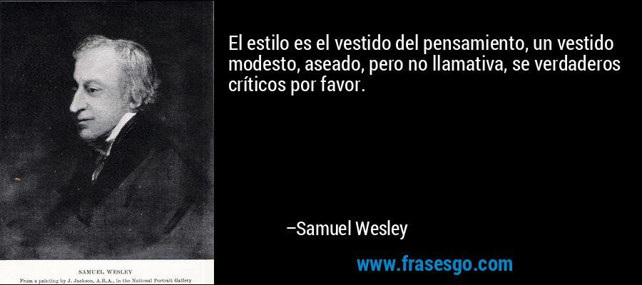 El estilo es el vestido del pensamiento, un vestido modesto, aseado, pero no llamativa, se verdaderos críticos por favor. – Samuel Wesley