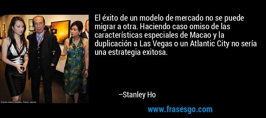 El éxito de un modelo de mercado no se puede migrar a otra. Haciendo caso omiso de las características especiales de Macao y la duplicación a Las Vegas o un Atlantic City no sería una estrategia exitosa. – Stanley Ho