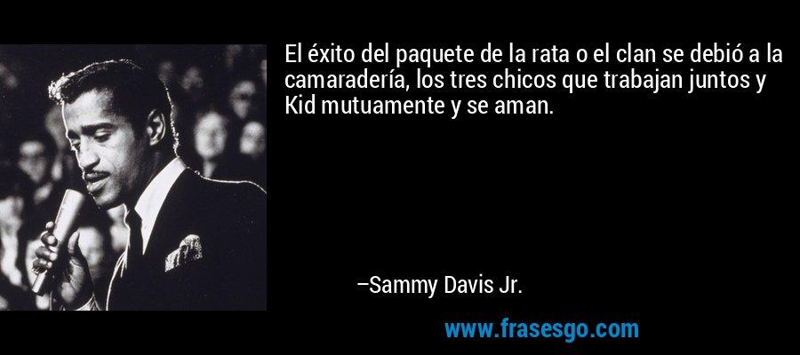 El éxito del paquete de la rata o el clan se debió a la camaradería, los tres chicos que trabajan juntos y Kid mutuamente y se aman. – Sammy Davis Jr.