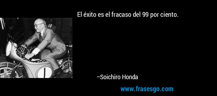 El éxito es el fracaso del 99 por ciento. – Soichiro Honda