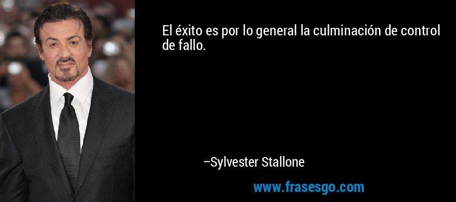 El éxito es por lo general la culminación de control de fallo. – Sylvester Stallone