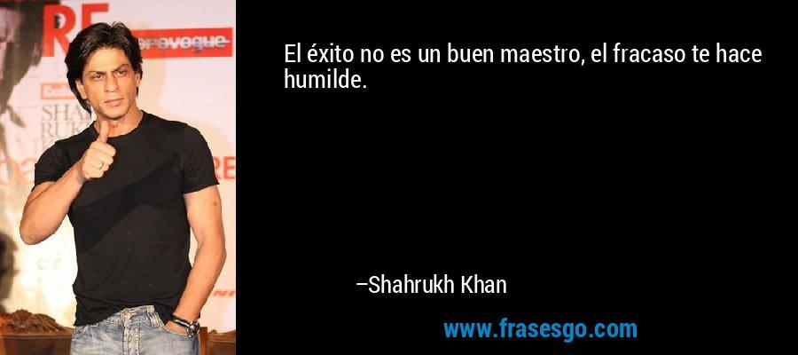El éxito no es un buen maestro, el fracaso te hace humilde. – Shahrukh Khan
