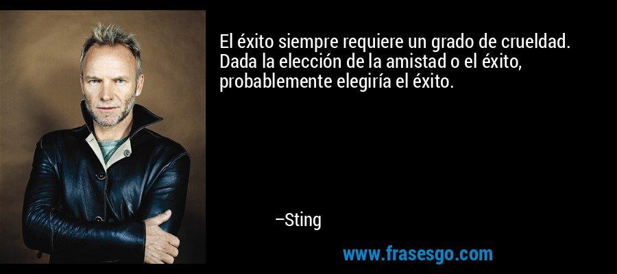 El éxito siempre requiere un grado de crueldad. Dada la elección de la amistad o el éxito, probablemente elegiría el éxito. – Sting