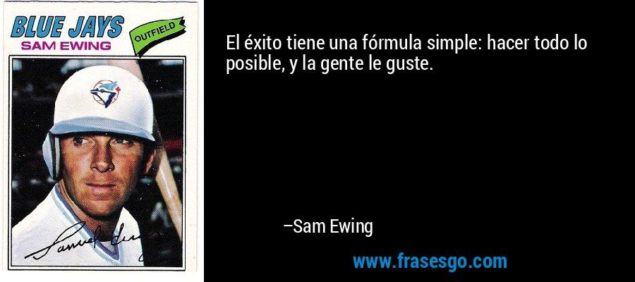 El éxito tiene una fórmula simple: hacer todo lo posible, y la gente le guste. – Sam Ewing