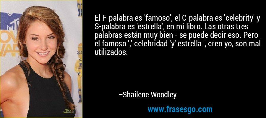 El F-palabra es 'famoso', el C-palabra es 'celebrity' y S-palabra es 'estrella', en mi libro. Las otras tres palabras están muy bien - se puede decir eso. Pero el famoso ',' celebridad 'y' estrella ', creo yo, son mal utilizados. – Shailene Woodley