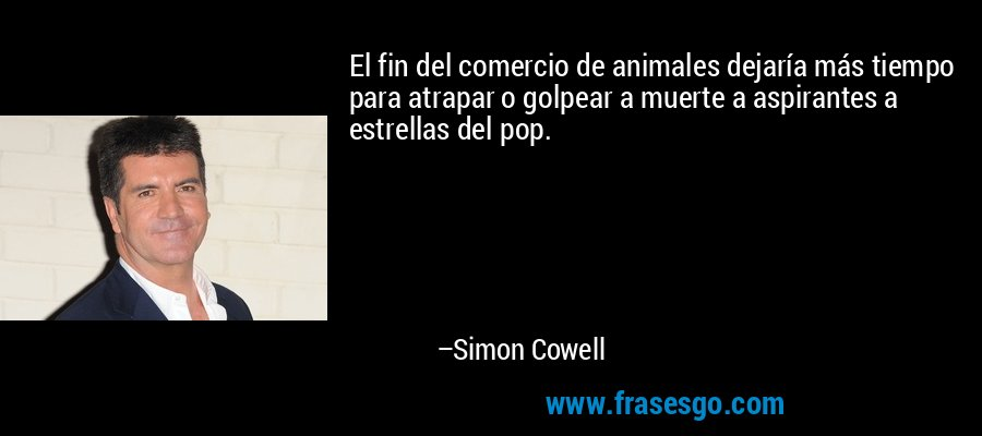El fin del comercio de animales dejaría más tiempo para atrapar o golpear a muerte a aspirantes a estrellas del pop. – Simon Cowell