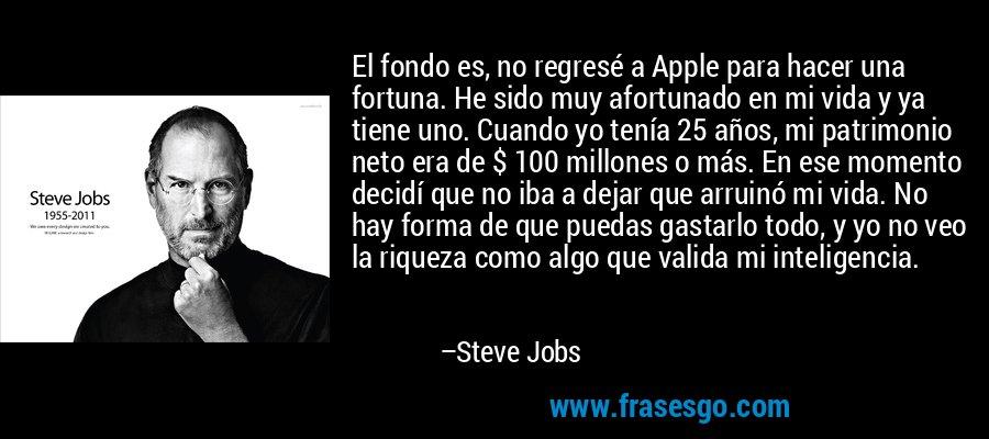 El fondo es, no regresé a Apple para hacer una fortuna. He sido muy afortunado en mi vida y ya tiene uno. Cuando yo tenía 25 años, mi patrimonio neto era de $ 100 millones o más. En ese momento decidí que no iba a dejar que arruinó mi vida. No hay forma de que puedas gastarlo todo, y yo no veo la riqueza como algo que valida mi inteligencia. – Steve Jobs
