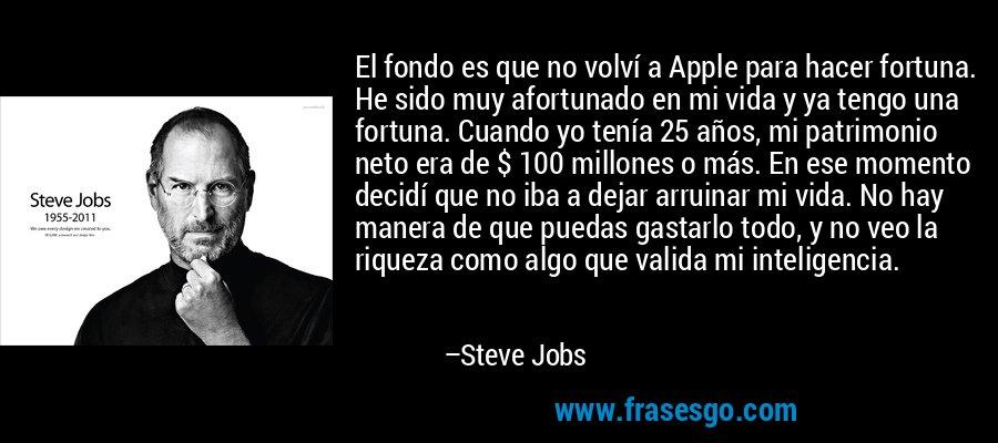 El fondo es que no volví a Apple para hacer fortuna. He sido muy afortunado en mi vida y ya tengo una fortuna. Cuando yo tenía 25 años, mi patrimonio neto era de $ 100 millones o más. En ese momento decidí que no iba a dejar arruinar mi vida. No hay manera de que puedas gastarlo todo, y no veo la riqueza como algo que valida mi inteligencia. – Steve Jobs
