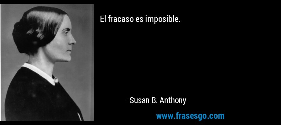 El fracaso es imposible. – Susan B. Anthony
