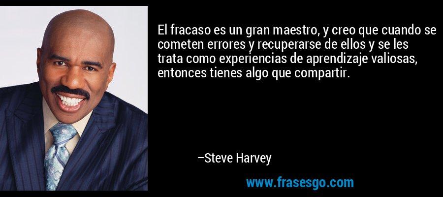 El fracaso es un gran maestro, y creo que cuando se cometen errores y recuperarse de ellos y se les trata como experiencias de aprendizaje valiosas, entonces tienes algo que compartir. – Steve Harvey