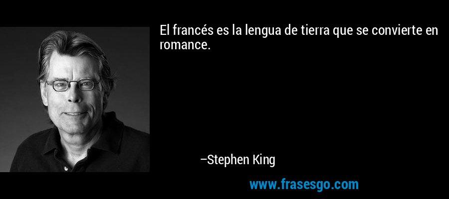 El francés es la lengua de tierra que se convierte en romance. – Stephen King