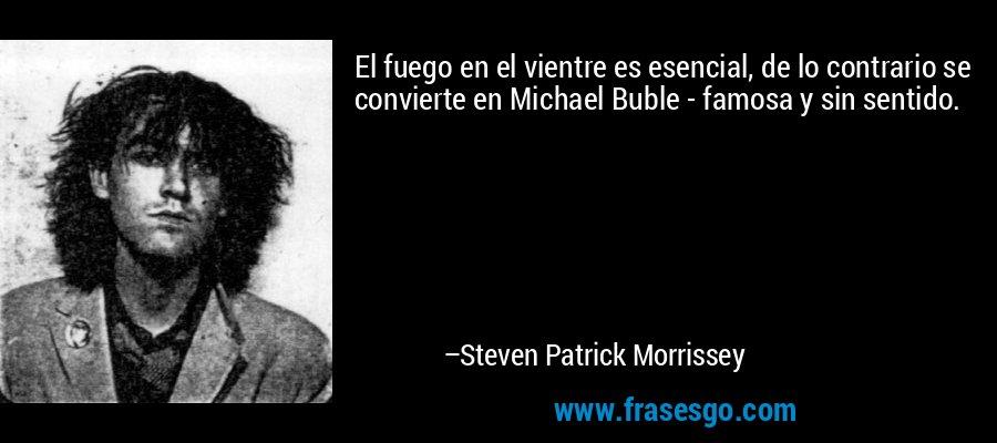 El fuego en el vientre es esencial, de lo contrario se convierte en Michael Buble - famosa y sin sentido. – Steven Patrick Morrissey