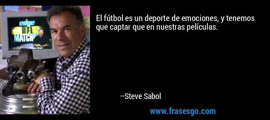 El fútbol es un deporte de emociones, y tenemos que captar que en nuestras películas. – Steve Sabol