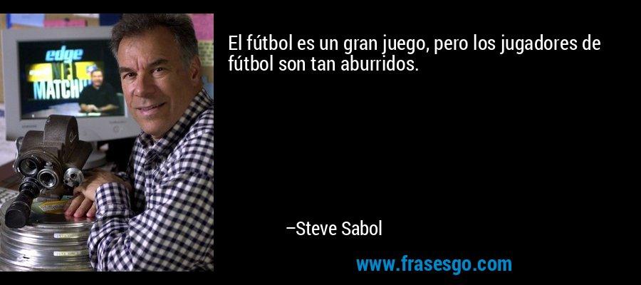 El fútbol es un gran juego, pero los jugadores de fútbol son tan aburridos. – Steve Sabol