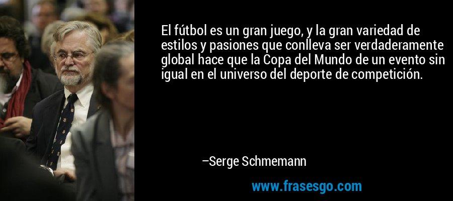 El fútbol es un gran juego, y la gran variedad de estilos y pasiones que conlleva ser verdaderamente global hace que la Copa del Mundo de un evento sin igual en el universo del deporte de competición. – Serge Schmemann