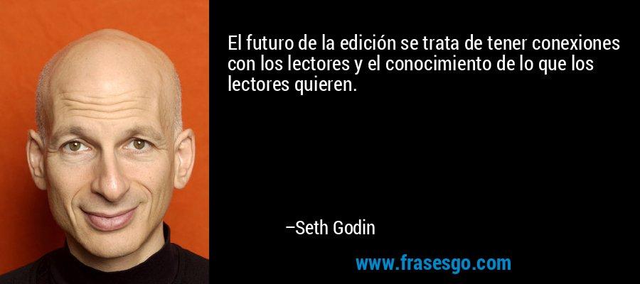 El futuro de la edición se trata de tener conexiones con los lectores y el conocimiento de lo que los lectores quieren. – Seth Godin