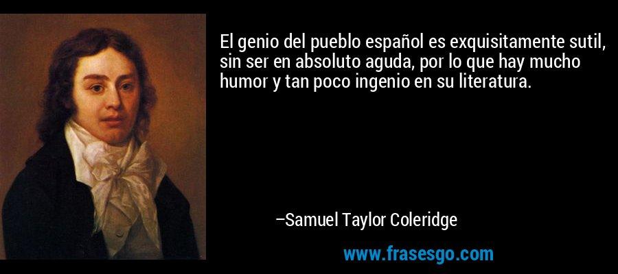 El genio del pueblo español es exquisitamente sutil, sin ser en absoluto aguda, por lo que hay mucho humor y tan poco ingenio en su literatura. – Samuel Taylor Coleridge