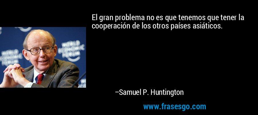 El gran problema no es que tenemos que tener la cooperación de los otros países asiáticos. – Samuel P. Huntington