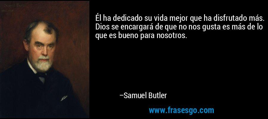 Él ha dedicado su vida mejor que ha disfrutado más. Dios se encargará de que no nos gusta es más de lo que es bueno para nosotros. – Samuel Butler