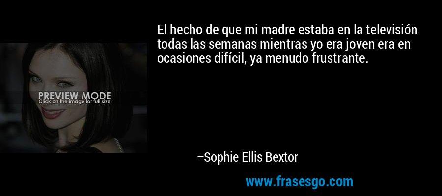 El hecho de que mi madre estaba en la televisión todas las semanas mientras yo era joven era en ocasiones difícil, ya menudo frustrante. – Sophie Ellis Bextor