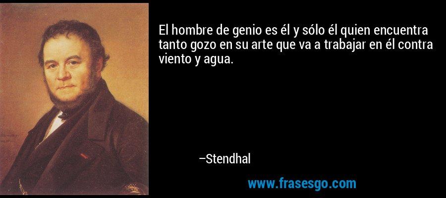 El hombre de genio es él y sólo él quien encuentra tanto gozo en su arte que va a trabajar en él contra viento y agua. – Stendhal