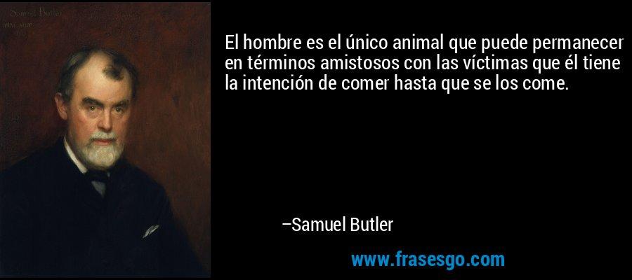 El hombre es el único animal que puede permanecer en términos amistosos con las víctimas que él tiene la intención de comer hasta que se los come. – Samuel Butler
