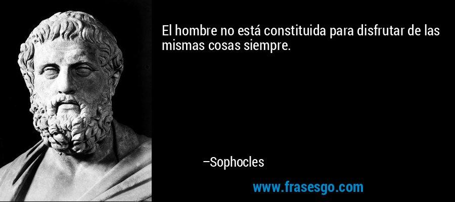 El hombre no está constituida para disfrutar de las mismas cosas siempre. – Sophocles