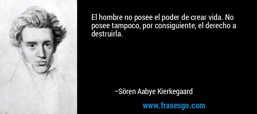 El hombre no posee el poder de crear vida. No posee tampoco, por consiguiente, el derecho a destruirla. – Sören Aabye Kierkegaard