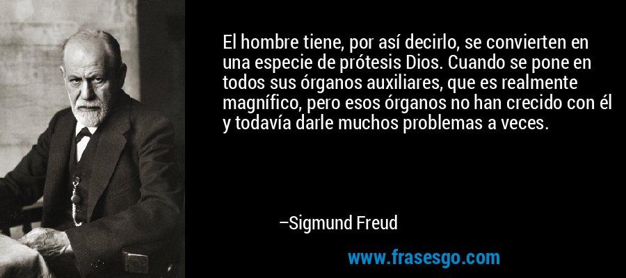 El hombre tiene, por así decirlo, se convierten en una especie de prótesis Dios. Cuando se pone en todos sus órganos auxiliares, que es realmente magnífico, pero esos órganos no han crecido con él y todavía darle muchos problemas a veces. – Sigmund Freud