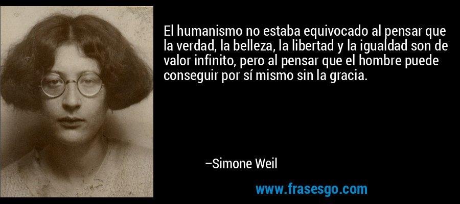 El humanismo no estaba equivocado al pensar que la verdad, la belleza, la libertad y la igualdad son de valor infinito, pero al pensar que el hombre puede conseguir por sí mismo sin la gracia. – Simone Weil