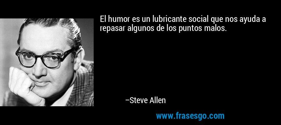 El humor es un lubricante social que nos ayuda a repasar algunos de los puntos malos. – Steve Allen
